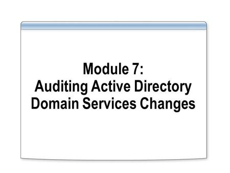 Module 7: Auditing Active Directory Domain Services Changes.