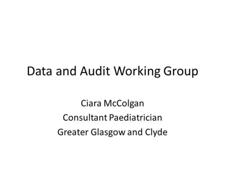 Data and Audit Working Group Ciara McColgan Consultant Paediatrician Greater Glasgow and Clyde.