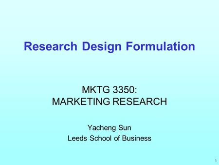 Research Design Formulation MKTG 3350: MARKETING RESEARCH Yacheng Sun Leeds School of Business 1.