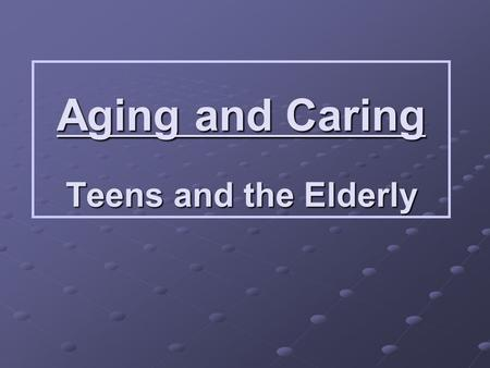 Aging and Caring Teens and the Elderly. Old Age Quiz True or False Elderly people are too old to hold responsible jobs. False They may not be as efficient.