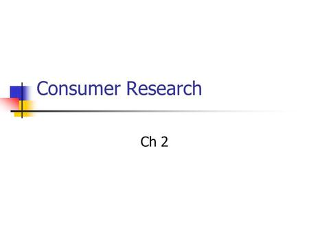 Consumer Research Ch 2. Types Qualitative Research Glean insight Quantitative Research Draw conclusions.
