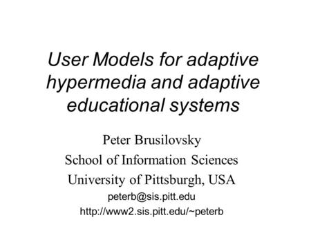 User Models for adaptive hypermedia and adaptive educational systems Peter Brusilovsky School of Information Sciences University of Pittsburgh, USA
