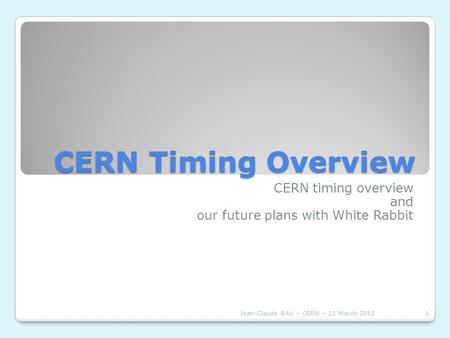 CERN Timing Overview CERN timing overview and our future plans with White Rabbit Jean-Claude BAU – CERN – 22 March 20121.
