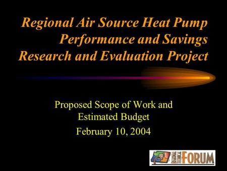 Regional Air Source Heat Pump Performance and Savings Research and Evaluation Project Proposed Scope of Work and Estimated Budget February 10, 2004.