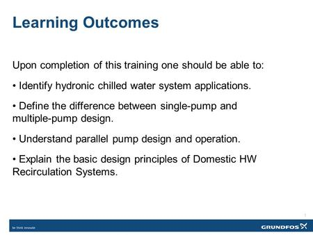 Learning Outcomes Upon completion of this training one should be able to: Identify hydronic chilled water system applications. Define the difference between.