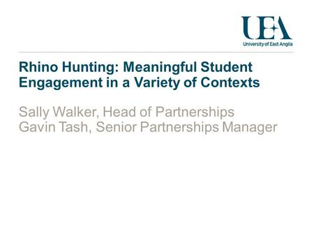 Rhino Hunting: Meaningful Student Engagement in a Variety of Contexts Sally Walker, Head of Partnerships Gavin Tash, Senior Partnerships Manager.