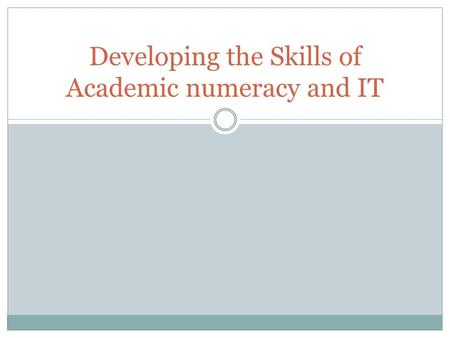 Developing the Skills of Academic numeracy and IT.