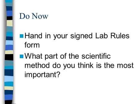 Do Now Hand in your signed Lab Rules form What part of the scientific method do you think is the most important?