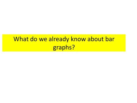 What do we already know about bar graphs?. X and Y Axis The x-axis runs horizontally (flat). This is the information you collect In most bar graphs, the.