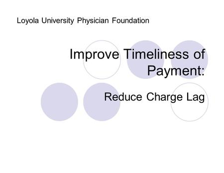 Improve Timeliness of Payment: Reduce Charge Lag Loyola University Physician Foundation.