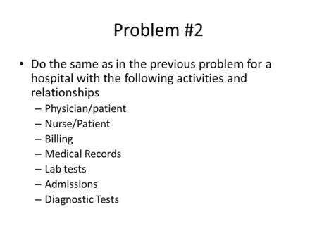 Problem #2 Do the same as in the previous problem for a hospital with the following activities and relationships – Physician/patient – Nurse/Patient –