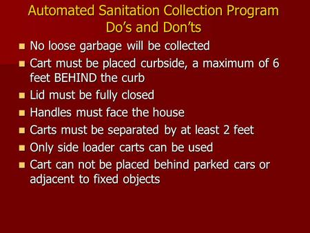 Automated Sanitation Collection Program Do's and Don'ts No loose garbage will be collected No loose garbage will be collected Cart must be placed curbside,