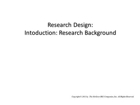 Research Design: Intoduction: Research Background McGraw-Hill/Irwin Copyright © 2011 by The McGraw-Hill Companies, Inc. All Rights Reserved.