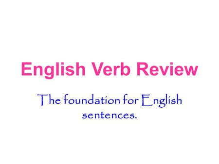 English Verb Review The foundation for English sentences.