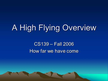 A High Flying Overview CS139 – Fall 2006 How far we have come.