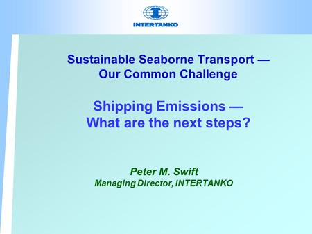 Sustainable Seaborne Transport — Our Common Challenge Shipping Emissions — What are the next steps? Peter M. Swift Managing Director, INTERTANKO.
