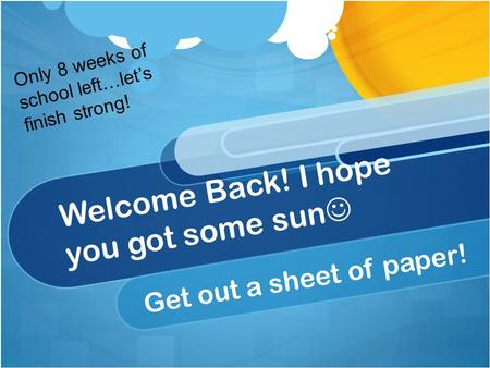 Welcome Back! I hope you got some sun Get out a sheet of paper! Only 8 weeks of school left…let's finish strong!