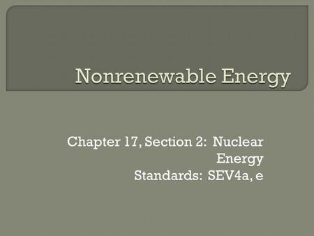 Chapter 17, Section 2: Nuclear Energy Standards: SEV4a, e.