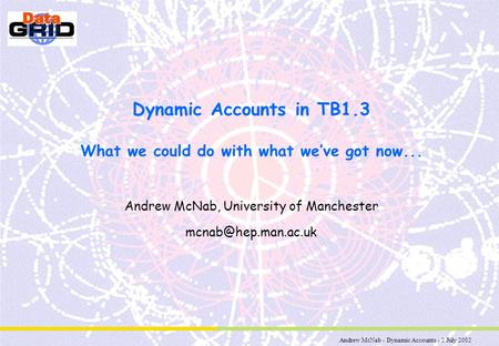 Andrew McNab - Dynamic Accounts - 2 July 2002 Dynamic Accounts in TB1.3 What we could do with what we've got now... Andrew McNab, University of Manchester.