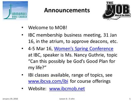 Welcome to MOB! IBC membership business meeting, 31 Jan 16, in the atrium, to approve deacons, etc. 4-5 Mar 16, Women's Spring Conference at IBC, speaker.