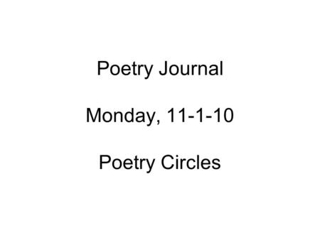 Poetry Journal Monday, 11-1-10 Poetry Circles. Poetry Journal, 11-1-10 Everyone number your papers 1-24 and write the following on line 1: My love is.