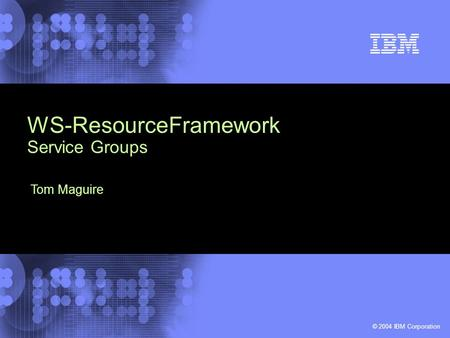 © 2004 IBM Corporation WS-ResourceFramework Service Groups Tom Maguire.