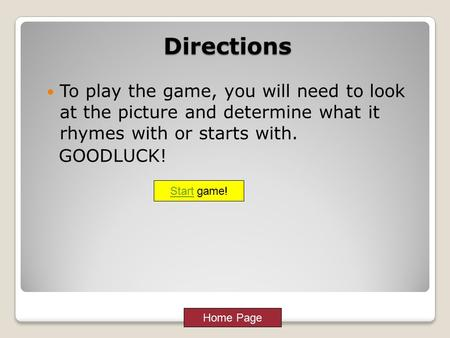 Home Page Start game!Directions To play the game, you will need to look at the picture and determine what it rhymes with or starts with. GOODLUCK!