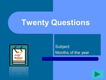 Twenty Questions Subject: Months of the year By Judy Mutzari.