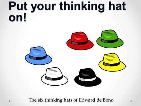 "The six thinking hats of Edward de Bono. Edward de Bono ""Thinking is the ultimate human resource. Yet we can never be satisfied with our most important."