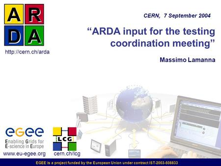"EGEE is a project funded by the European Union under contract IST-2003-508833 ""ARDA input for the testing coordination meeting"" Massimo Lamanna CERN, 7."