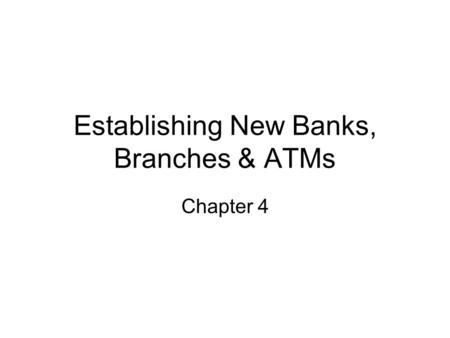Establishing New Banks, Branches & ATMs Chapter 4.