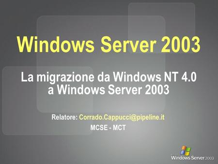 Windows Server 2003 La migrazione da Windows NT 4.0 a Windows Server 2003 Relatore: MCSE - MCT.