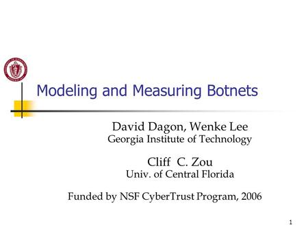 1 Modeling and Measuring Botnets David Dagon, Wenke Lee Georgia Institute of Technology Cliff C. Zou Univ. of Central Florida Funded by NSF CyberTrust.