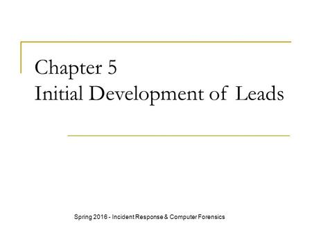 Chapter 5 Initial Development of Leads Spring 2016 - Incident Response & Computer Forensics.
