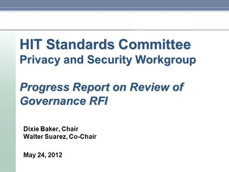 HIT Standards Committee Privacy and Security Workgroup Progress Report on Review of Governance RFI Dixie Baker, Chair Walter Suarez, Co-Chair May 24, 2012.