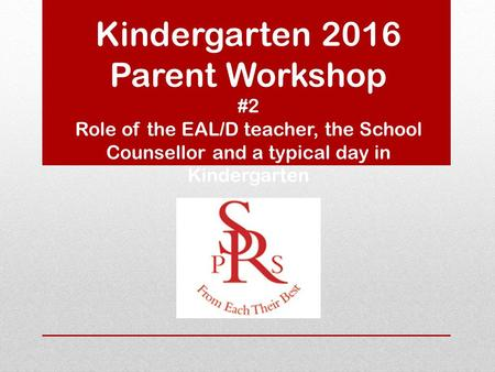 Kindergarten 2016 Parent Workshop #2 Role of the EAL/D teacher, the School Counsellor and a typical day in Kindergarten.