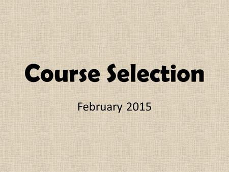 Course Selection February 2015. Planning for Course Selection Things to consider: Secondary school diploma requirements Career exploration Post-secondary.