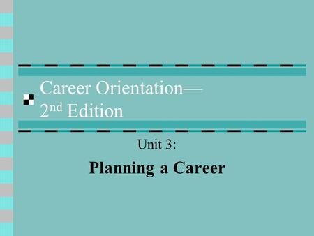 Career Orientation— 2 nd Edition Unit 3: Planning a Career.