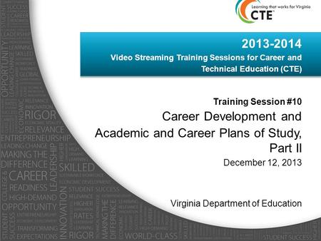 2013-2014 Video Streaming Training Sessions for Career and Technical Education (CTE) Training Session #10 Career Development and Academic and Career Plans.