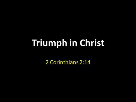 Triumph in Christ 2 Corinthians 2:14. Triumph in Christ We all prefer victory over defeat The Devil wants to defeat us… – He does not want us to win the.