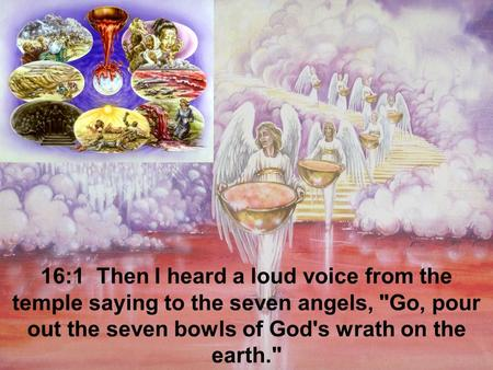 16:1 Then I heard a loud voice from the temple saying to the seven angels, Go, pour out the seven bowls of God's wrath on the earth.
