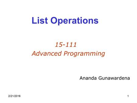 2/21/20161 List Operations 15-111 Advanced Programming Ananda Gunawardena.