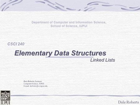 Dale Roberts Department of Computer and Information Science, School of Science, IUPUI CSCI 240 Elementary Data Structures Linked Lists Linked Lists Dale.