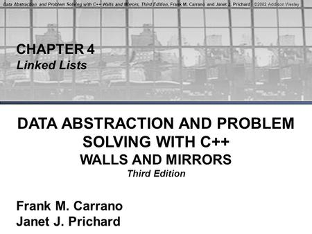 Data Abstraction and Problem Solving with C++ Walls and Mirrors, Third Edition, Frank M. Carrano and Janet J. Prichard ©2002 Addison Wesley CHAPTER 4 Linked.