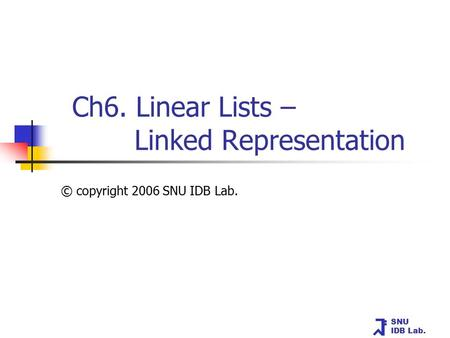 SNU IDB Lab. Ch6. Linear Lists – Linked Representation © copyright 2006 SNU IDB Lab.
