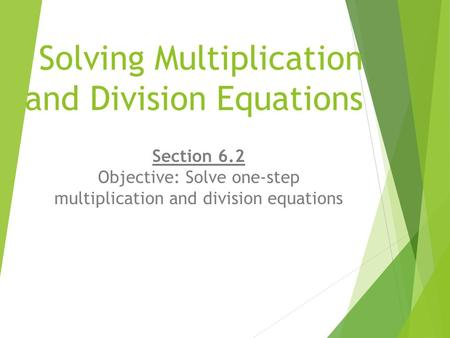 Solving Multiplication and Division Equations Section 6.2 Objective: Solve one-step multiplication and division equations.