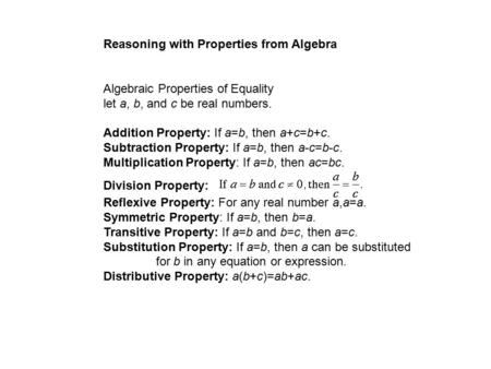 Reasoning with Properties from Algebra Algebraic Properties of Equality let a, b, and c be real numbers. Addition Property: If a=b, then a+c=b+c. Subtraction.