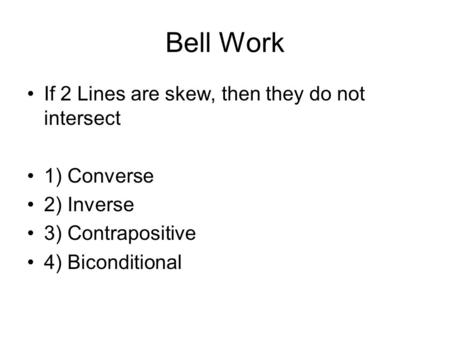 Bell Work If 2 Lines are skew, then they do not intersect 1) Converse 2) Inverse 3) Contrapositive 4) Biconditional.