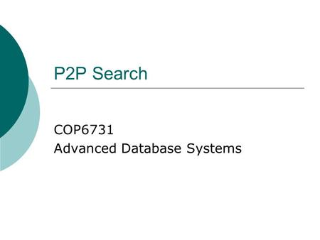 P2P Search COP6731 Advanced Database Systems. P2P Computing  Powerful personal computer Share computing resources P2P Computing  Advantages: Shared.