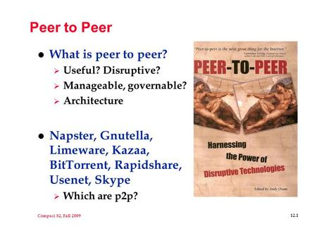 Compsci 82, Fall 2009 12.1 Peer to Peer l What is peer to peer?  Useful? Disruptive?  Manageable, governable?  Architecture l Napster, Gnutella, Limeware,